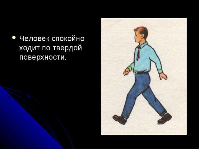 Человек спокойно ходит по твёрдой поверхности.