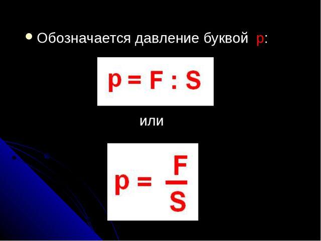 Обозначается давление буквой р: или