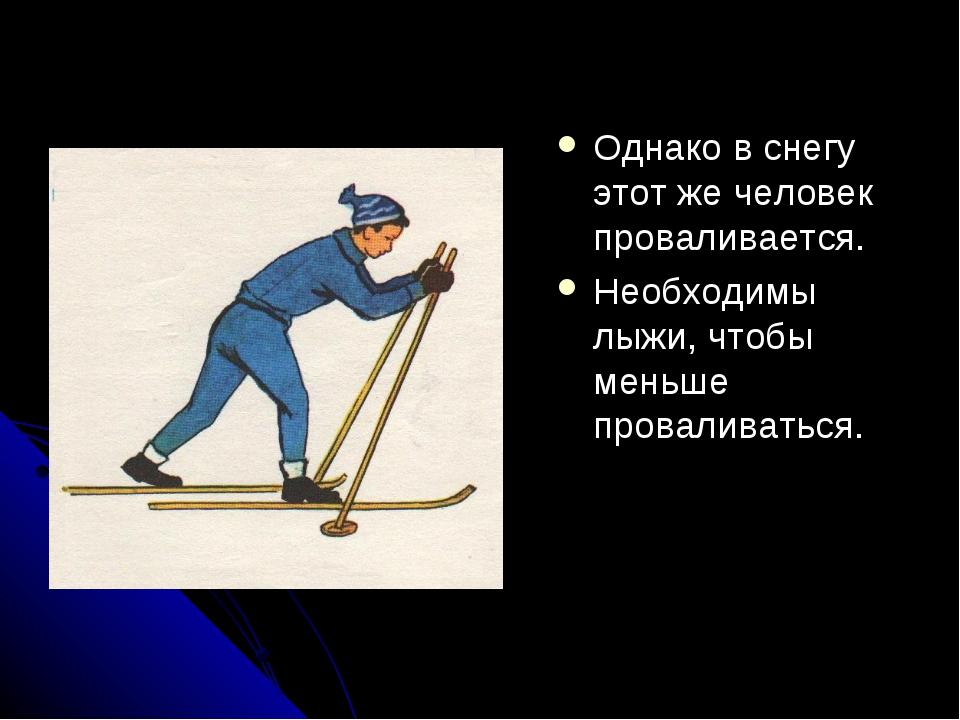 Однако в снегу этот же человек проваливается. Необходимы лыжи, чтобы меньше п...