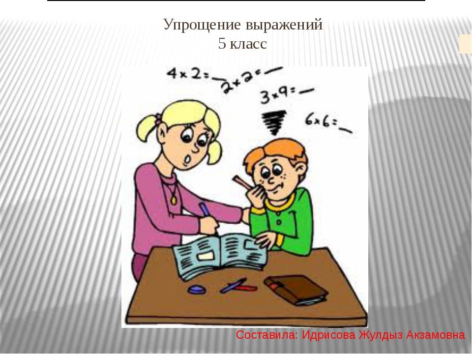 Упрощение выражений 5 класс Составила: Идрисова Жулдыз Акзамовна