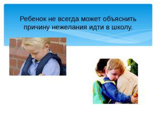 Ребенок не всегда может объяснить причину нежелания идти в школу. Данный слай
