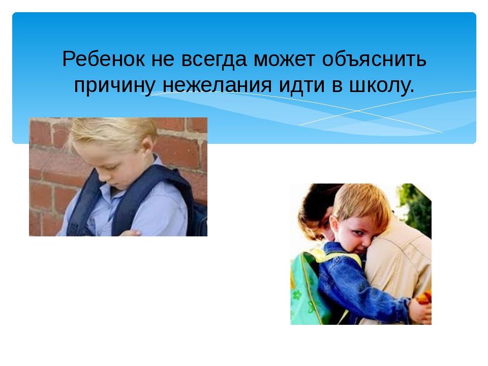 Ребенок не всегда может объяснить причину нежелания идти в школу. Данный слай...