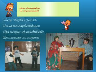 Пьесы Чехова и Гоголя, Мы на сцене представляем «Три сестры», «Вишневый сад»