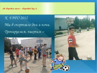 К ЕВРО 2012 Мы в спортзале дни и ночи. Тренируемся, пыхтим – Школы честь мы з
