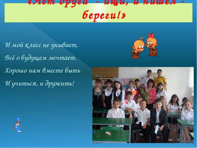 И мой класс не унывает, Всё о будущем мечтает. Хорошо нам вместе быть И учить...