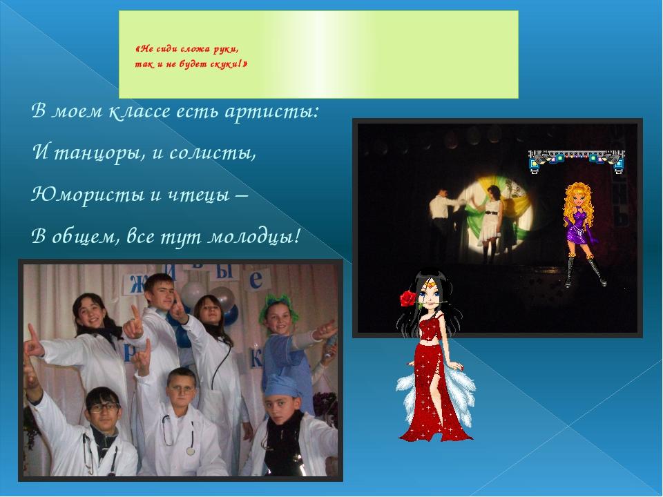В моем классе есть артисты: И танцоры, и солисты, Юмористы и чтецы – В общем,...