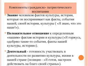 Компоненты гражданско- патриотического воспитания Знание человеком фактов кул