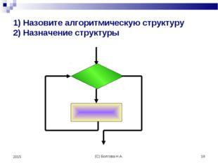 (С) Болгова Н.А. * 2015 1) Назовите алгоритмическую структуру 2) Назначение с