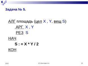 (С) Болгова Н.А. * 2015 Задача № 5. АЛГ площадь (цел X , Y, вещ S) АРГ X , Y