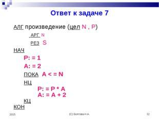 (С) Болгова Н.А. * 2015 Ответ к задаче 7 АЛГ произведение (цел N , P) АРГ N Р