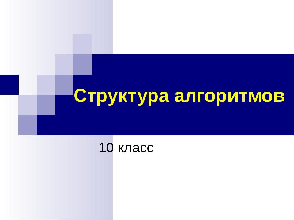 Структура алгоритмов 10 класс (С) Болгова Н.А.