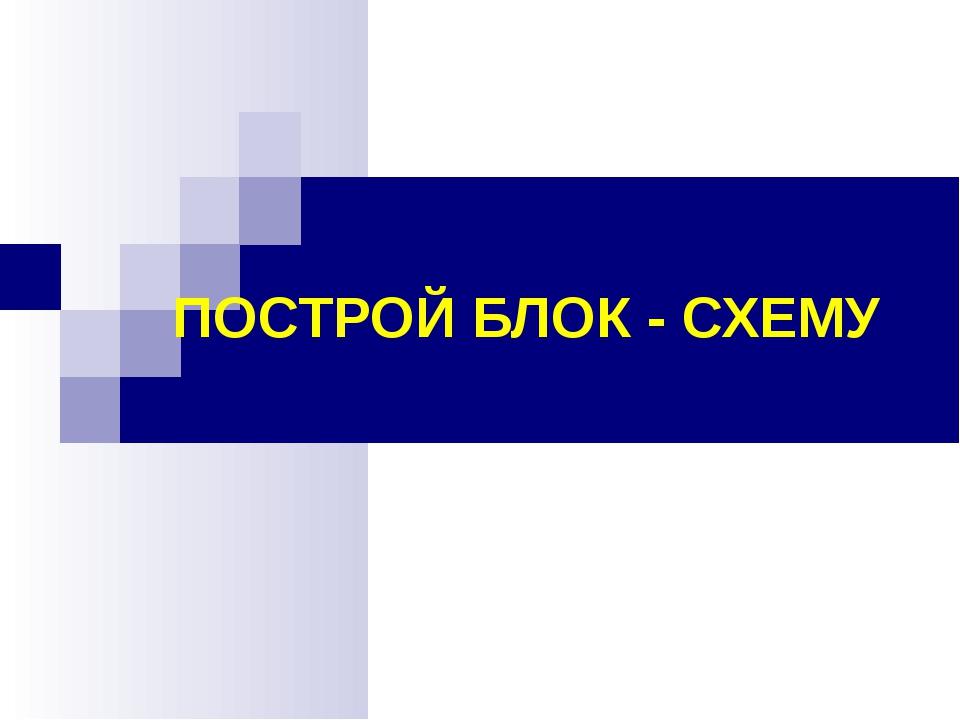 ПОСТРОЙ БЛОК - СХЕМУ (С) Болгова Н.А.