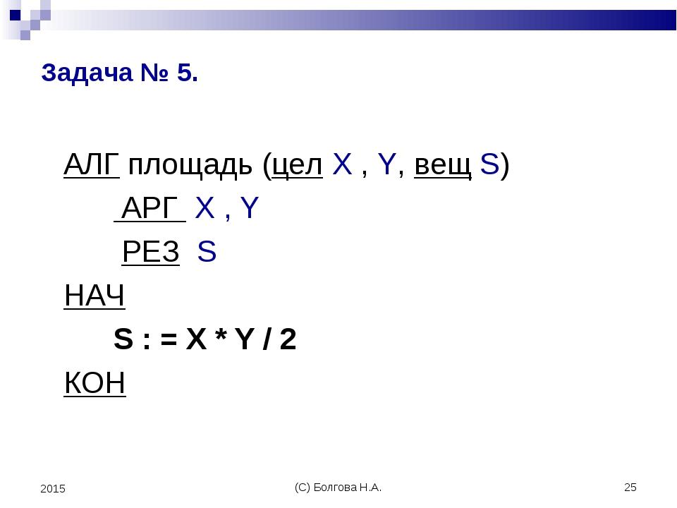 (С) Болгова Н.А. * 2015 Задача № 5. АЛГ площадь (цел X , Y, вещ S) АРГ X , Y...