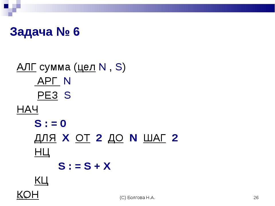 (С) Болгова Н.А. * 2015 Задача № 6 АЛГ сумма (цел N , S) АРГ N РЕЗ S НАЧ S :...