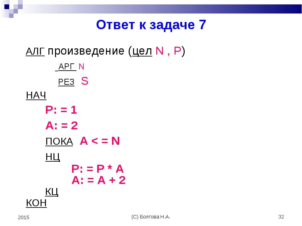 (С) Болгова Н.А. * 2015 Ответ к задаче 7 АЛГ произведение (цел N , P) АРГ N Р...