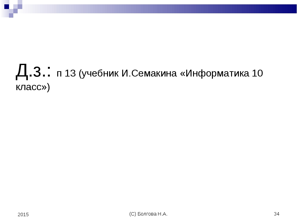 (С) Болгова Н.А. * 2015 Д.з.: п 13 (учебник И.Семакина «Информатика 10 класс»...