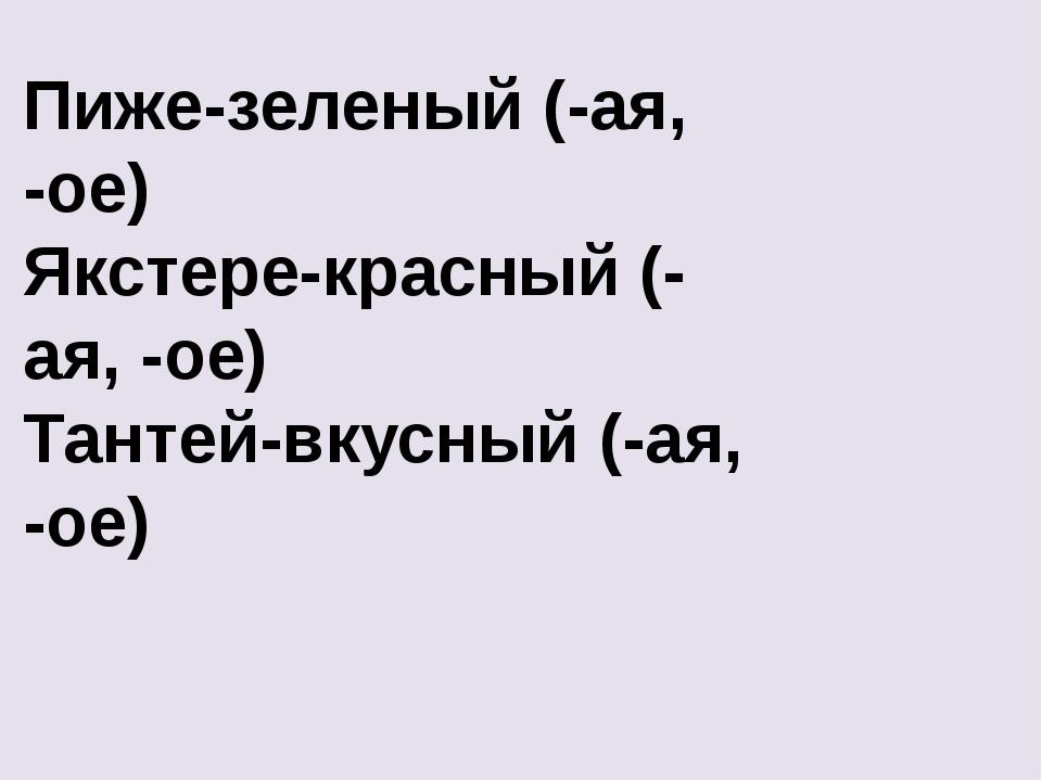 Пиже-зеленый (-ая, -ое) Якстере-красный (-ая, -ое) Тантей-вкусный (-ая, -ое)