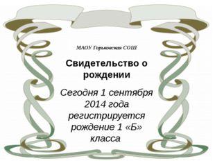 МАОУ Горьковская СОШ Свидетельство о рождении Сегодня 1 сентября 2014 года р