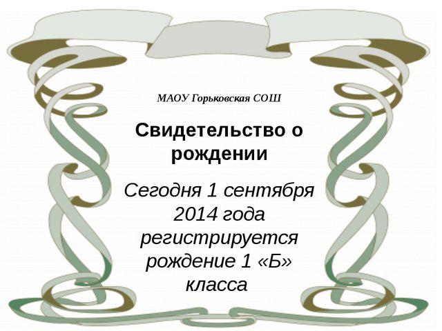 МАОУ Горьковская СОШ Свидетельство о рождении Сегодня 1 сентября 2014 года р...