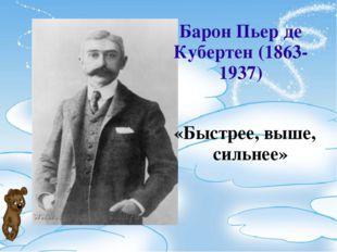 Барон Пьер де Кубертен (1863-1937) «Быстрее, выше, сильнее»