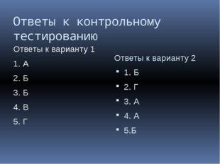 Ответы к контрольному тестированию Ответы к варианту 1 1. А 2. Б 3. Б 4. В 5.