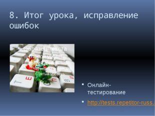 8. Итог урока, исправление ошибок Онлайн-тестирование http://tests.repetitor-