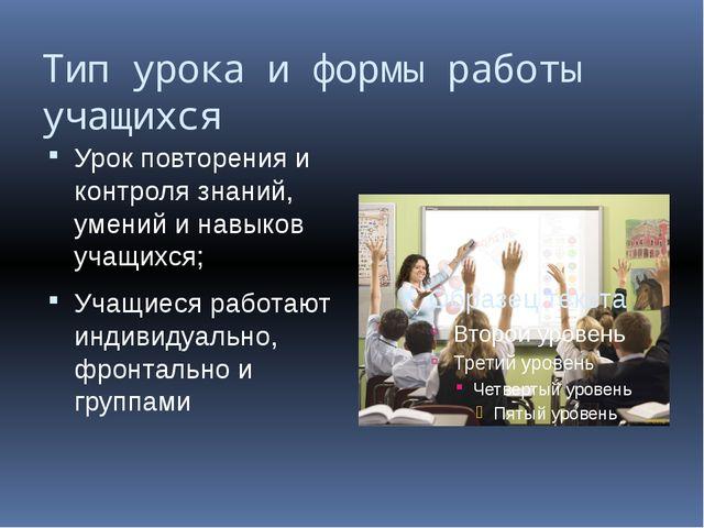 Тип урока и формы работы учащихся Урок повторения и контроля знаний, умений и...