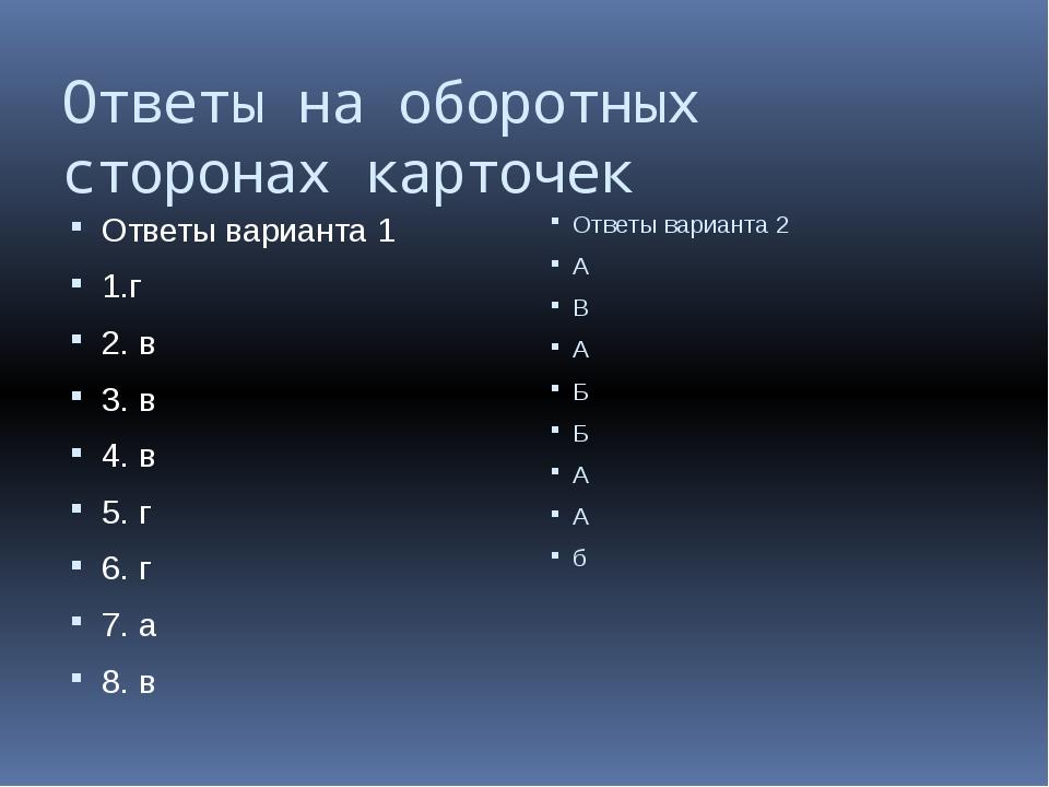 Ответы на оборотных сторонах карточек Ответы варианта 1 1.г 2. в 3. в 4. в 5....