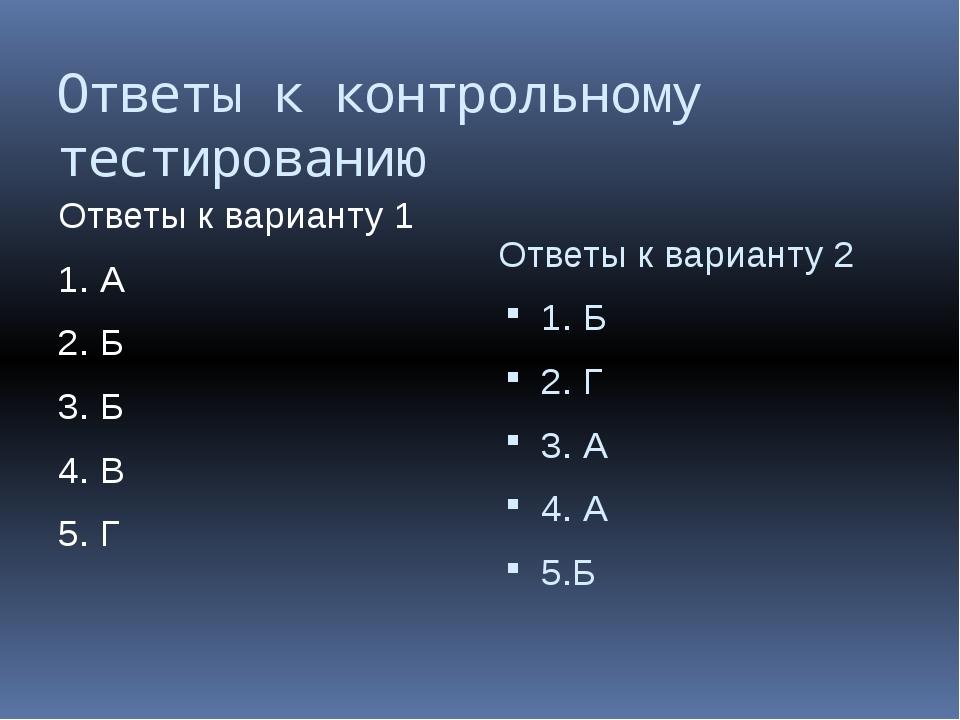 Ответы к контрольному тестированию Ответы к варианту 1 1. А 2. Б 3. Б 4. В 5....