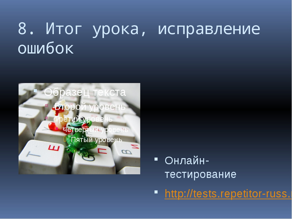8. Итог урока, исправление ошибок Онлайн-тестирование http://tests.repetitor-...