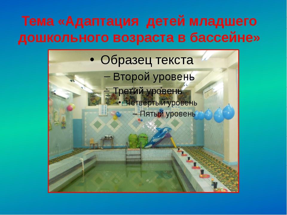 Тема «Адаптация детей младшего дошкольного возраста в бассейне»