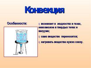 Конвекция ►возникает в жидкостях и газах, невозможна в твердых телах и вакуум