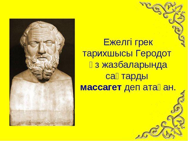 Ежелгі грек тарихшысы Геродот өз жазбаларында сақтарды массагет деп атаған.