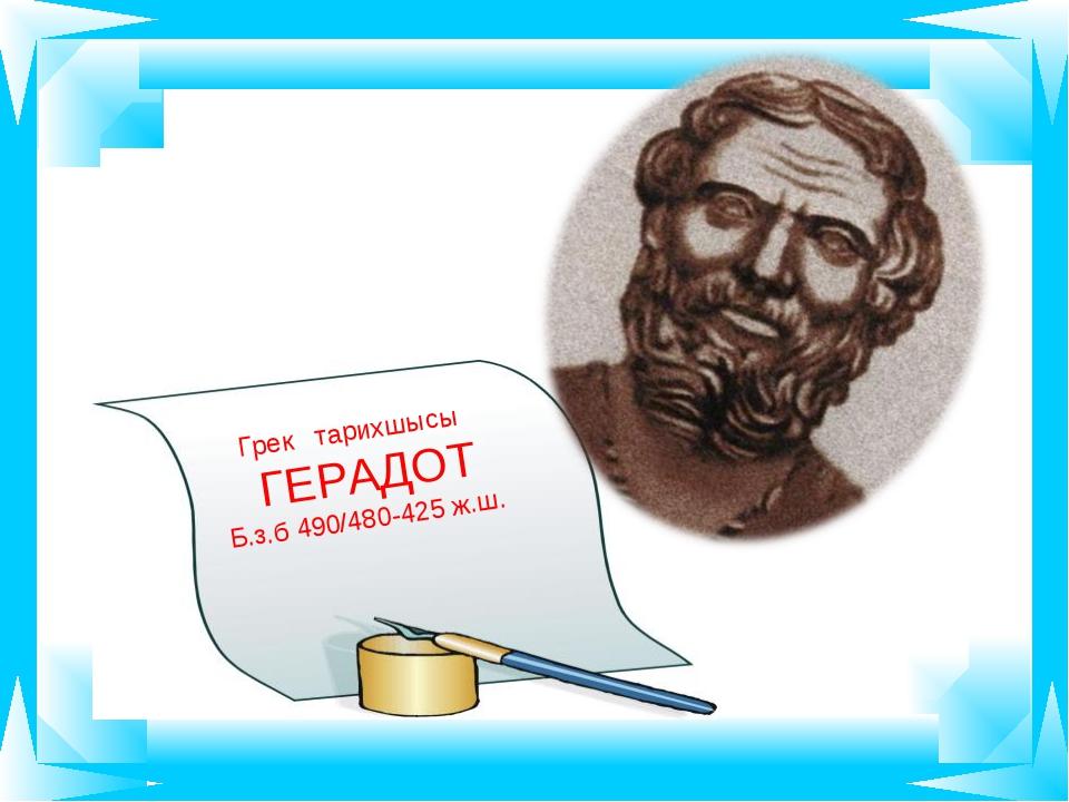 Грек тарихшысы ГЕРАДОТ Б.з.б 490/480-425 ж.ш.