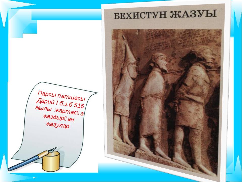 Парсы патшасы Дарий І б.з.б 516 жылы жартасқа жаздырған жазулар