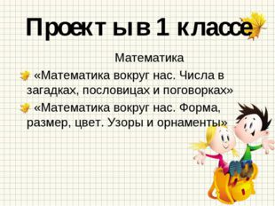 Проекты в 1 классе Математика «Математика вокруг нас. Числа в загадках, посло