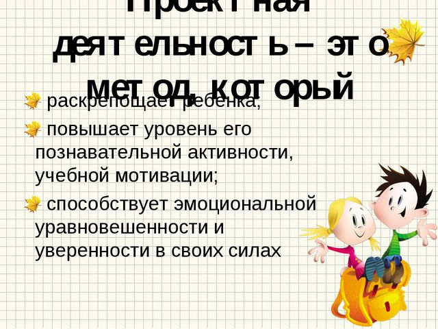 Проектная деятельность – это метод, который раскрепощает ребенка; повышает ур...