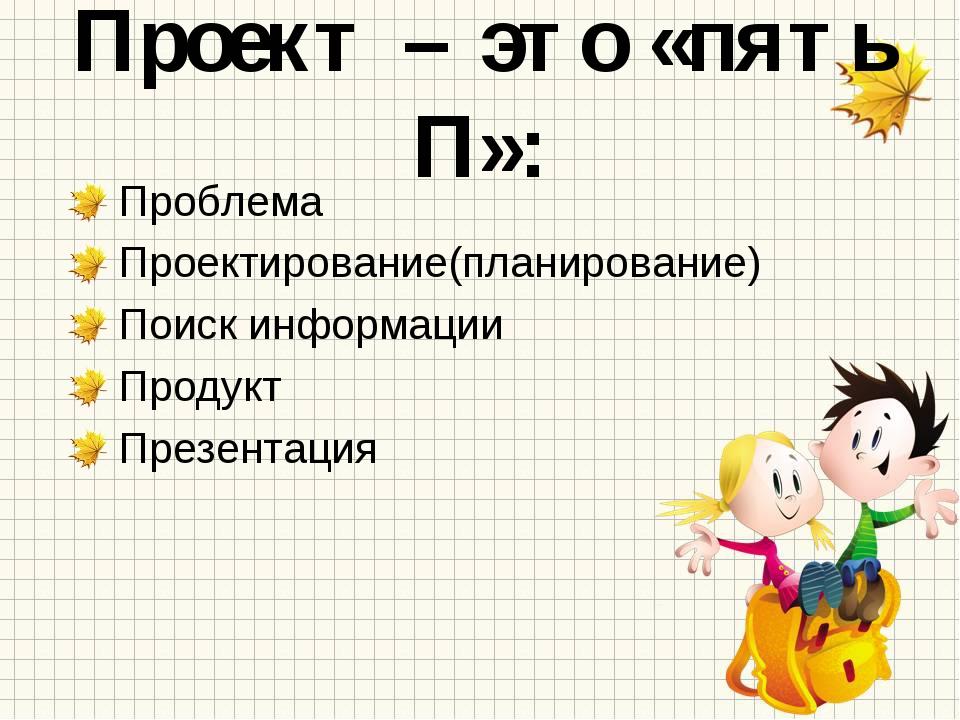 Проект – это «пять П»: Проблема Проектирование(планирование) Поиск информации...