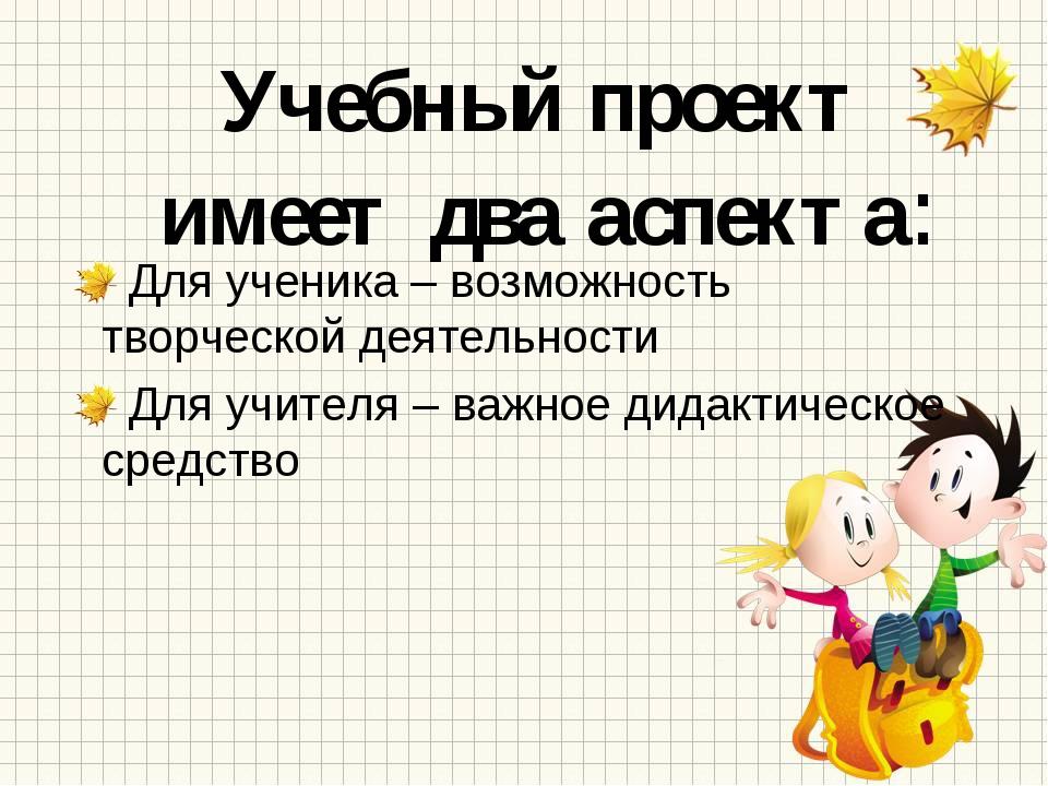 Учебный проект имеет два аспекта: Для ученика – возможность творческой деятел...