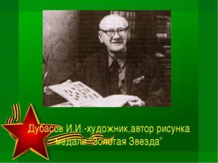 """Дубасов И.И.-художник,автор рисунка медали """"Золотая Звезда"""""""