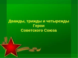 Дважды, трижды и четырежды Герои Советского Союза