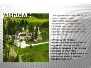 1.овладеем понятиями: «монах», «инок», «монастырь», «настоятель монастыря», «