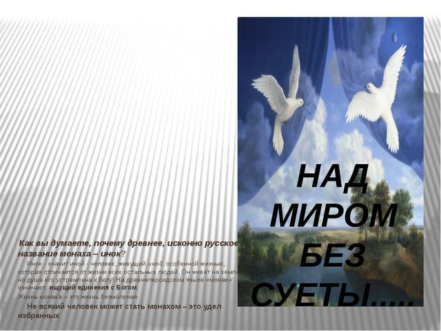 Как вы думаете, почему древнее, исконно русское название монаха – инок? ...