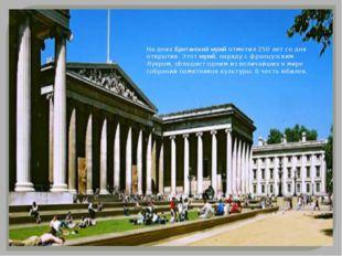 На днях Британский музей отметил 250 лет со дня открытия. Этот музей, наряду