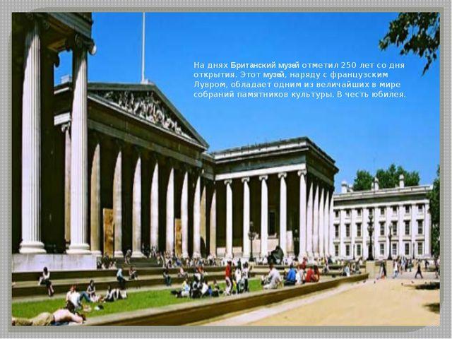 На днях Британский музей отметил 250 лет со дня открытия. Этот музей, наряду...