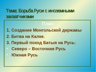 Тема: Борьба Руси с иноземными захватчиками План: 1. Создание Монгольской дер
