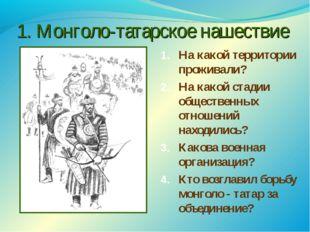 1. Монголо-татарское нашествие На какой территории проживали? На какой стадии