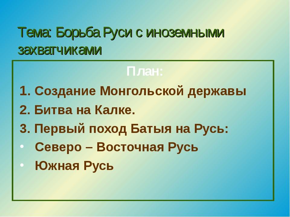 Тема: Борьба Руси с иноземными захватчиками План: 1. Создание Монгольской дер...