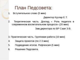 План Педсовета: 1. Вступительное слово (5 мин) Директор Куулар Е.Т. 2. Теоре