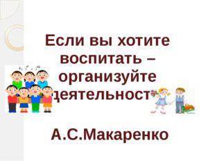 Если вы хотите воспитать – организуйте деятельность. А.С.Макаренко